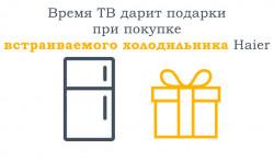 Подарки При покупке встраиваемого холодильника Haier
