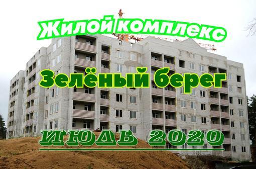 """Жилой комплекс """"Зелёный берег"""", по состоянию на июль-2020. Видеообзор"""