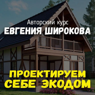 Проектируем себе экодом Авторский видеокурс Евгения Широкова